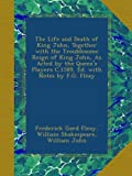 img - for The Life and Death of King John, Together with the Troublesome Reign of King John, As Acted by the Queen's Players C.1589, Ed. with Notes by F.G. Fleay book / textbook / text book