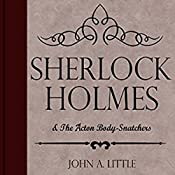 Sherlock Holmes and the Acton Body-Snatchers: The Final Tales of Sherlock Holmes, Book 7 | John A. Little