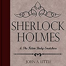 Sherlock Holmes and the Acton Body-Snatchers: The Final Tales of Sherlock Holmes, Book 7 Audiobook by John A. Little Narrated by Steve White