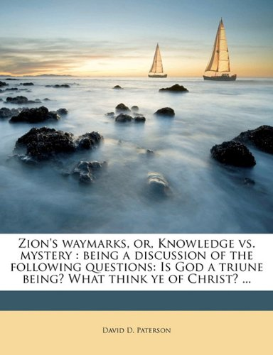 Zion's waymarks, or, Knowledge vs. mystery: being a discussion of the following questions: Is God a triune being? What think ye of Christ? ...