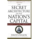The Secret Architecture of Our Nation's Capital: The Masons and the Building of Washington, D.C. ~ David Ovason
