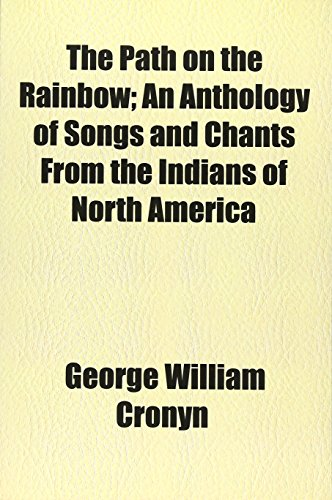 The Path on the Rainbow; An Anthology of Songs and Chants From the Indians of North America