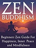Zen Buddhism: Beginners Zen Guide For Happiness, Inner Peace And Mindfulness (Buddhism for Beginners, Mindfulness, Zen)