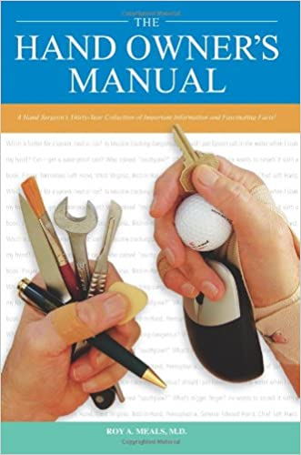 The Hand Owner's Manual: A Hand Surgeon's Thirty-Year Collection of Important Information and Fascinating Facts written by Roy A. Meals