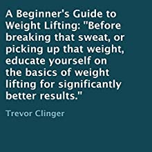 A Beginner's Guide to Weight Lifting: Before Breaking That Sweat, or Picking Up That Weight, Educate Yourself on the Basics of Weight Lifting for Significantly Better Results. (       UNABRIDGED) by Trevor Clinger Narrated by J. D. Franco