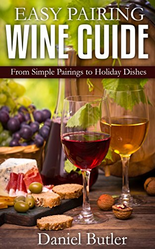 Easy Pairing Wine Guide: From Simple Pairings to Holiday Dishes (Wine Making) by Daniel Butler