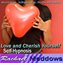 Love and Cherish Yourself Hypnosis: Self-Respect & Inner Happiness, Guided Meditation, Binaural Beats, Positive Affirmations  by Rachael Meddows Narrated by Rachael Meddows