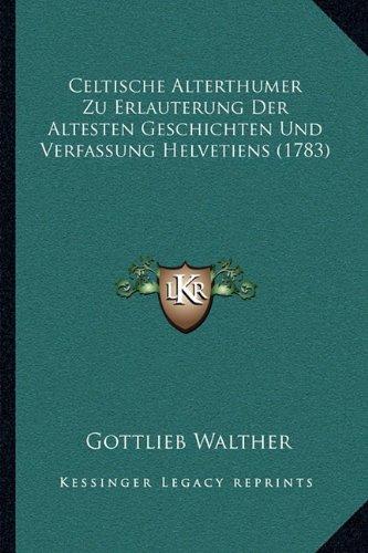 Celtische Alterthumer Zu Erlauterung Der Altesten Geschichten Und Verfassung Helvetiens (1783)