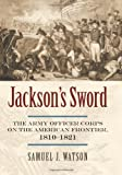 Jackson's Sword: The Army Officer Corps on the American Frontier, 1810-1821 (Modern War Studies (Hardcover))
