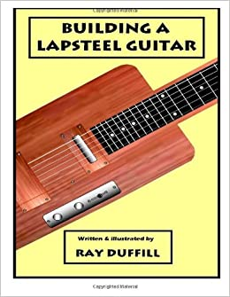 building a lapsteel guitar making an electric lapsteel guitar ray duffill 9781479374144. Black Bedroom Furniture Sets. Home Design Ideas