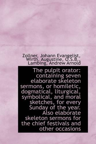 The pulpit orator: containing seven elaborate skeleton sermons, or homiletic, dogmatical, liturgical