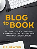 Blog To Book: An expert guide for growing your blog business and income with ebooks and paperbacks
