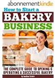 How to Start a Bakery Business: The Complete Guide to Opening and Operating a Successful Bakery (English Edition)