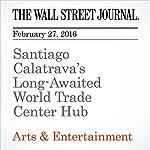 Santiago Calatrava's Long-Awaited World Trade Center Hub   Alexandra Wolfe