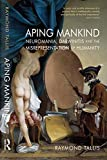 Aping Mankind: Neuromania, Darwinitis and the Misrepresentation of Humanity