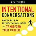 Intentional Conversations: How to Rethink Everyday Conversation and Transform Your Career Audiobook by Ken Tucker Narrated by Russell Stamets