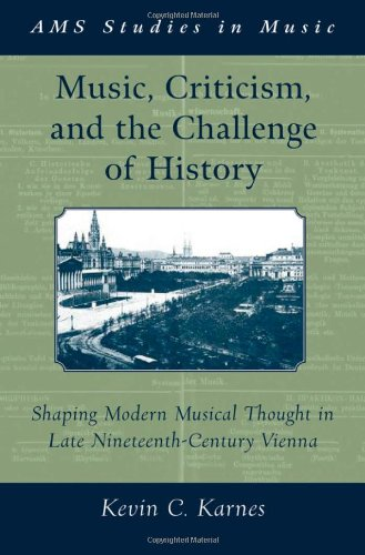 Music, Criticism, and the Challenge of History: Shaping Modern Musical Thought in Late Nineteenth Century Vienna (Ams St