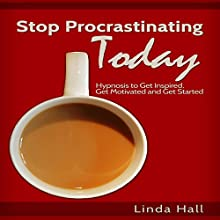 Stop Procrastinating Today: Hypnosis to Get Inspired, Get Motivated, and Get Started  by Linda Hall Narrated by Tom McBride