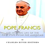 Pope Francis: The Historic Life of the first Pope from the Americas |  Charles River Editors
