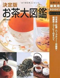 決定版 お茶大図鑑―日本茶・紅茶・ハーブティー・中国茶・健康茶・コーヒーのすべて (主婦の友新実用BOOKS)