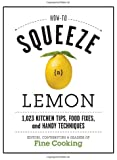 How to Squeeze a Lemon: 1.023 Kitchen Tips, Food Fixes, and Handy Techniques