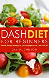 Dash Diet For Beginners: Lower Blood Pressure,  Lose  Weight And Feel Great! (Dash Diet, Dash Diet Cookbook, Rapid Weight Loss!)