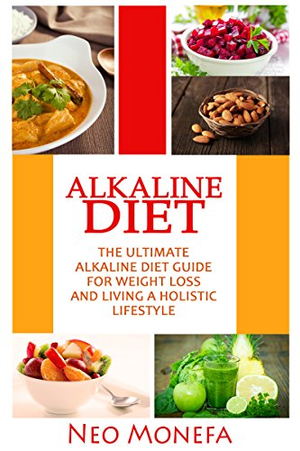 Alkaline Diet: The Ultimate Alkaline Diet Guide for Weight Loss and Living A Holistic Lifestyle (Alkaline Diet, Cleanse, Juicing, Alkaline Food, Holistic, Energy, pH Level) by Neo Monefa