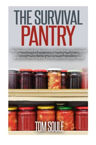 The Survival Pantry: The Ultimate Guide for Beginners on Food Storage, Canning and Preserving and Everything a Prepper Would Need to Survive (Meats Seafood, Fruits, vegetables prepper book)