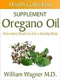 The Oregano Oil Supplement: Alternative Medicine for a Healthy Body (Health Collection)