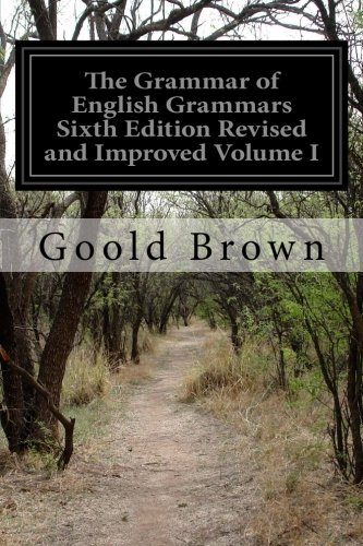 The Grammar of English Grammars Sixth Edition Revised and Improved Volume I: 1
