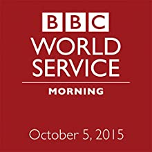October 05, 2015: Morning  by  BBC Newshour Narrated by Owen Bennett-Jones, Lyse Doucet, Robin Lustig, Razia Iqbal, James Coomarasamy, Julian Marshall