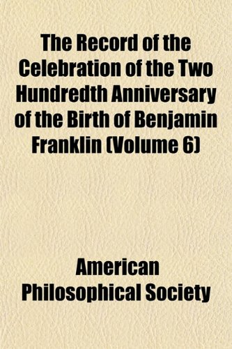 The Record of the Celebration of the Two Hundredth Anniversary of the Birth of Benjamin Franklin (Volume 6)
