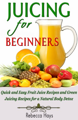 Juicing For Beginners: Quick And Easy Fruit Juice Recipes And Green Juicing Recipes For A Natural Body Detox front-104265