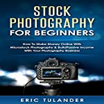 Stock Photography for Beginners: How to Make Money Online with Microstock Photography & Build Passive Income with Your Photography Business | Eric Tulander