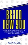 BRAND NEW YOU: Your Must Have Guide to a Profitable, Influential, Kick-Ass Brand
