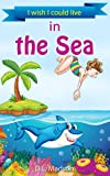 I wish I could live in the Sea: a childrens rhyming picture story