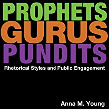 Prophets, Gurus, and Pundits: Rhetorical Styles and Public Engagement (       UNABRIDGED) by Anna M. Young Narrated by Clay Teunis