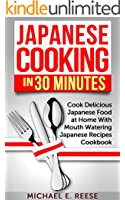 Japanese Cooking in 30 Minutes: Cook Delicious Japanese Food at Home With Mouth Watering Japanese Recipes Cookbook (English Edition)