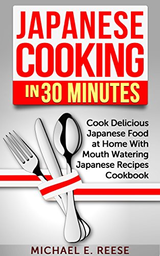 Japanese Cooking in 30 Minutes: Cook Delicious Japanese Food at Home With Mouth Watering Japanese Recipes Cookbook by Michael E. Reese