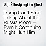 Trump Can't Stop Talking About the Russia Probe — Even If Continuing Might Hurt Him | Abby Phillip