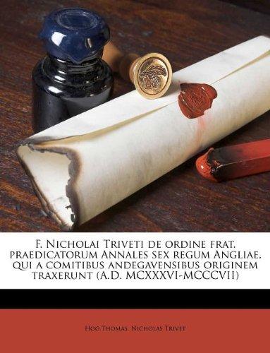 F. Nicholai Triveti de Ordine Frat. Praedicatorum Annales Sex Regum Angliae, Qui a Comitibus Andegavensibus Originem Traxerunt (A.D. MCXXXVI-MCCCVII)