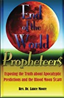 End of the World Propheteers: Exposing the Truth about Apocalyptic Predictions and the Blood Moon Scam