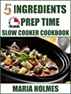5 Ingredients 15 Minutes Prep Time Slow Cooker Cookbook: Quick & Easy Set It & Forget It Recipes