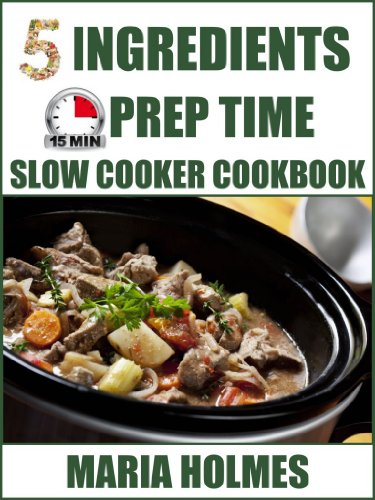 5 Ingredients 15 Minutes Prep Time Slow Cooker Cookbook:  Quick & Easy Set It & Forget It Recipes by Maria Holmes