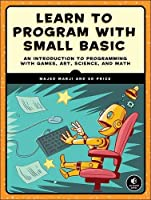 Learn to Program with Small Basic: An Introduction to Programming with Games, Art, Science, and Math Front Cover