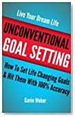 Unconventional Goal Setting: How To Set Life Changing Goals &amp; Hit Them With 100% Accuracy