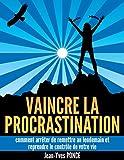 Vaincre la procrastination: Comment arr�ter de remettre au lendemain et reprendre le contr�le de votre vie