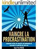 Vaincre la procrastination: Comment arrêter de remettre au lendemain et reprendre le contrôle de votre vie (French Edition)