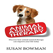 Animal Assisted Therapy: Discover How Animal Assisted Therapy Can Improve Your Life Today (       UNABRIDGED) by Susan Bowman Narrated by Violet Meadow