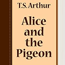 Alice and the Pigeon (       UNABRIDGED) by T. S. Arthur Narrated by Anastasia Bertollo